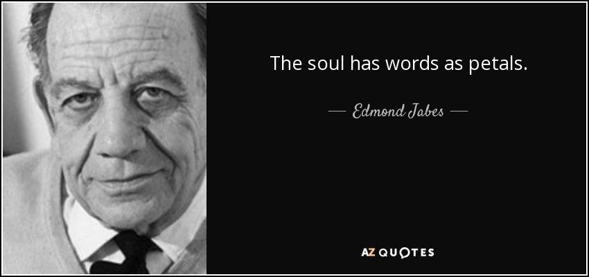 The soul has words as petals. - Edmond Jabes
