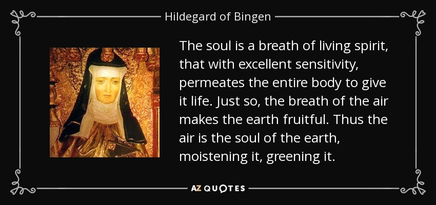 The soul is a breath of living spirit, that with excellent sensitivity, permeates the entire body to give it life. Just so, the breath of the air makes the earth fruitful. Thus the air is the soul of the earth, moistening it, greening it. - Hildegard of Bingen