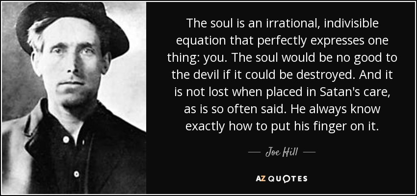 The soul is an irrational, indivisible equation that perfectly expresses one thing: you. The soul would be no good to the devil if it could be destroyed. And it is not lost when placed in Satan's care, as is so often said. He always know exactly how to put his finger on it. - Joe Hill