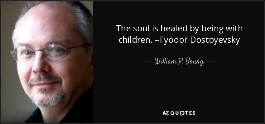 The soul is healed by being with children. --Fyodor Dostoyevsky - William P. Young