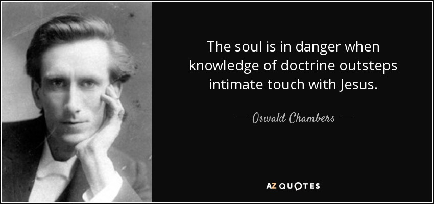 The soul is in danger when knowledge of doctrine outsteps intimate touch with Jesus. - Oswald Chambers
