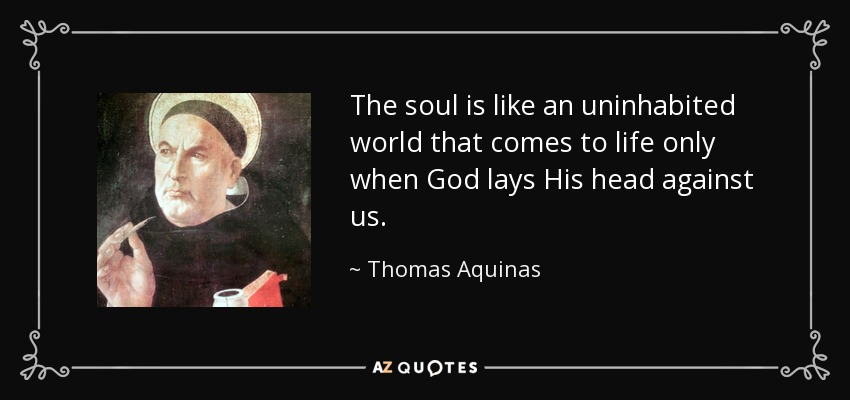 The soul is like an uninhabited world that comes to life only when God lays His head against us. - Thomas Aquinas