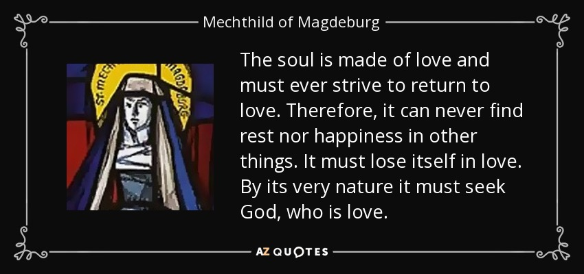 The soul is made of love and must ever strive to return to love. Therefore, it can never find rest nor happiness in other things. It must lose itself in love. By its very nature it must seek God, who is love. - Mechthild of Magdeburg