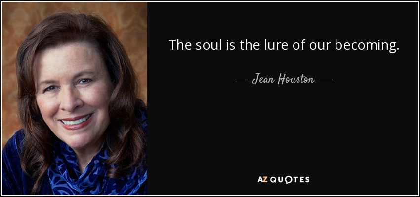 The soul is the lure of our becoming. - Jean Houston