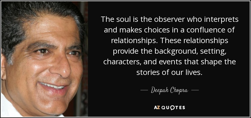 The soul is the observer who interprets and makes choices in a confluence of relationships. These relationships provide the background, setting, characters, and events that shape the stories of our lives. - Deepak Chopra