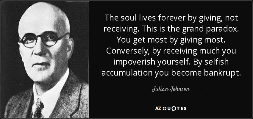The soul lives forever by giving, not receiving. This is the grand paradox. You get most by giving most. Conversely, by receiving much you impoverish yourself. By selfish accumulation you become bankrupt. - Julian Johnson