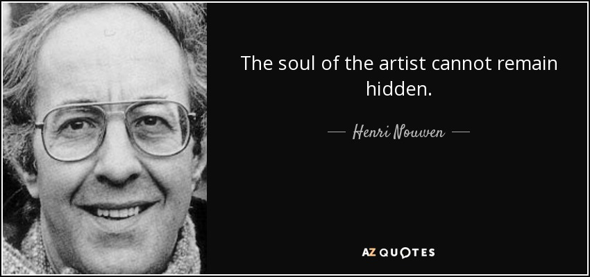 The soul of the artist cannot remain hidden. - Henri Nouwen