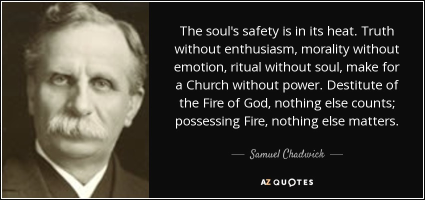 The soul's safety is in its heat. Truth without enthusiasm, morality without emotion, ritual without soul, make for a Church without power. Destitute of the Fire of God, nothing else counts; possessing Fire, nothing else matters. - Samuel Chadwick