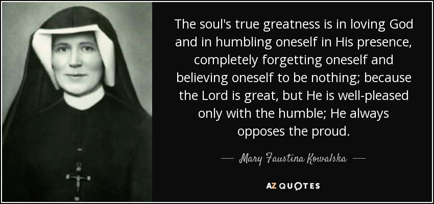 The soul's true greatness is in loving God and in humbling oneself in His presence, completely forgetting oneself and believing oneself to be nothing; because the Lord is great, but He is well-pleased only with the humble; He always opposes the proud. - Mary Faustina Kowalska