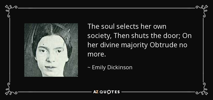 The soul selects her own society, Then shuts the door; On her divine majority Obtrude no more. - Emily Dickinson