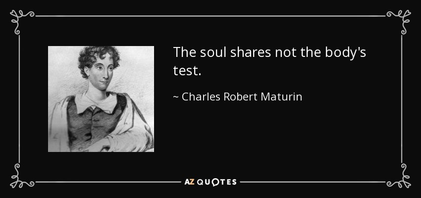 The soul shares not the body's test. - Charles Robert Maturin