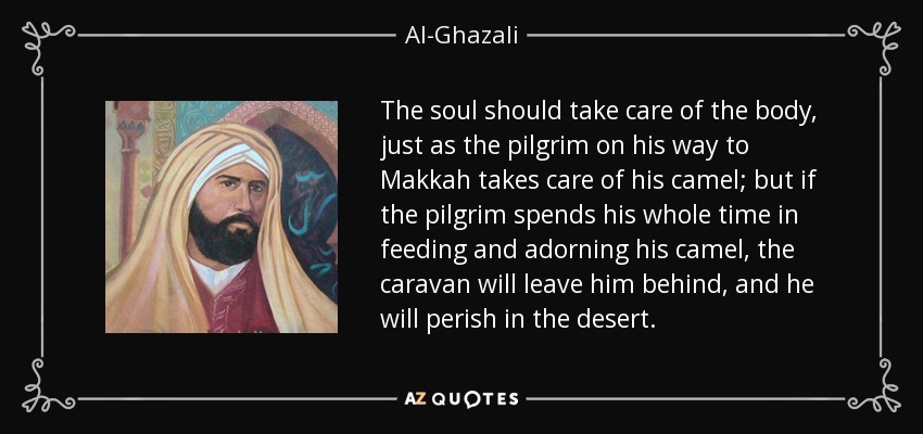 The soul should take care of the body, just as the pilgrim on his way to Makkah takes care of his camel; but if the pilgrim spends his whole time in feeding and adorning his camel, the caravan will leave him behind, and he will perish in the desert. - Al-Ghazali
