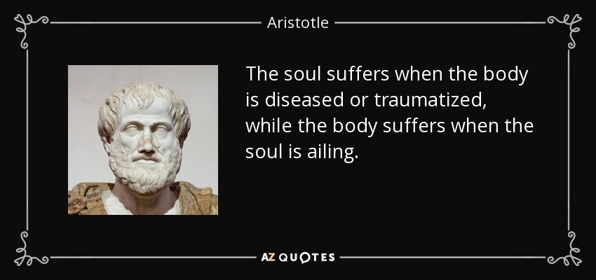 The soul suffers when the body is diseased or traumatized, while the body suffers when the soul is ailing. - Aristotle