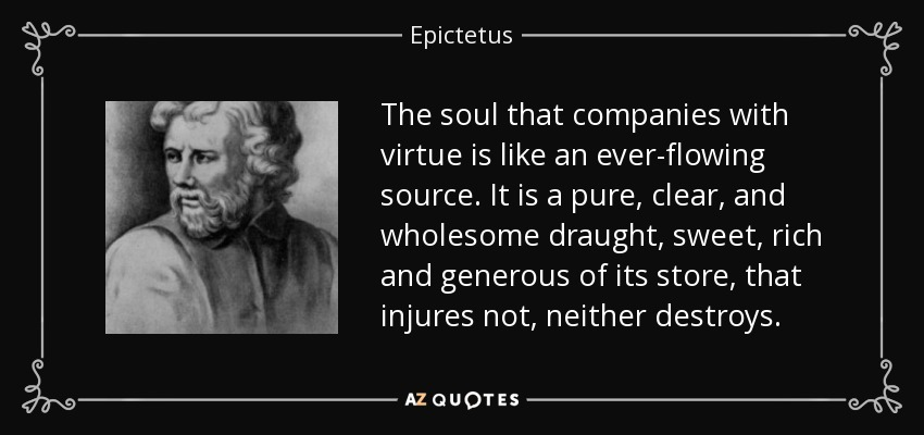The soul that companies with virtue is like an ever-flowing source. It is a pure, clear, and wholesome draught, sweet, rich and generous of its store, that injures not, neither destroys. - Epictetus