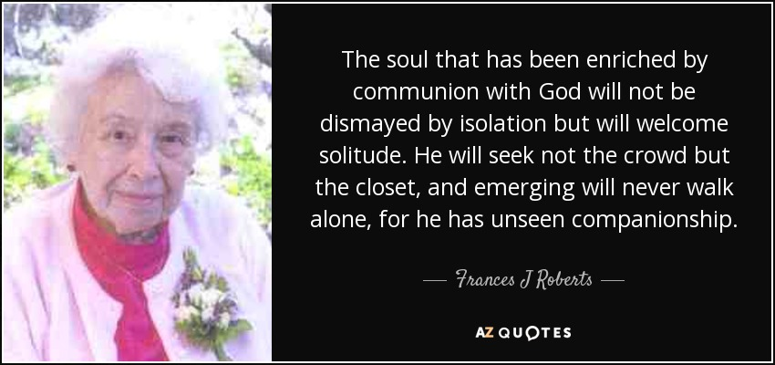 The soul that has been enriched by communion with God will not be dismayed by isolation but will welcome solitude. He will seek not the crowd but the closet, and emerging will never walk alone, for he has unseen companionship. - Frances J Roberts
