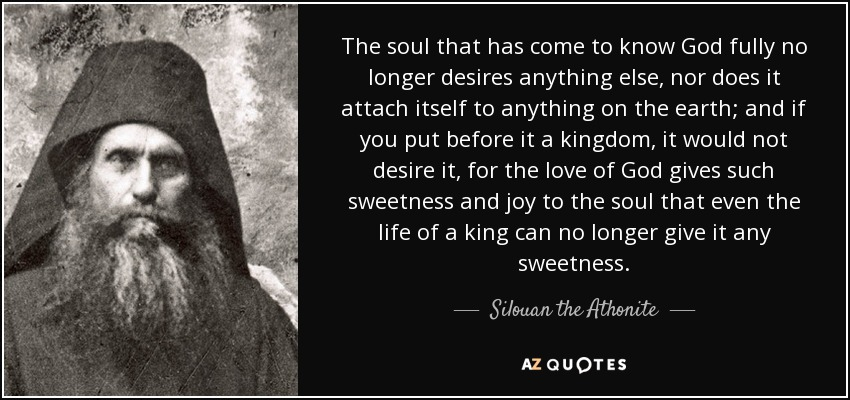 The soul that has come to know God fully no longer desires anything else, nor does it attach itself to anything on the earth; and if you put before it a kingdom, it would not desire it, for the love of God gives such sweetness and joy to the soul that even the life of a king can no longer give it any sweetness. - Silouan the Athonite