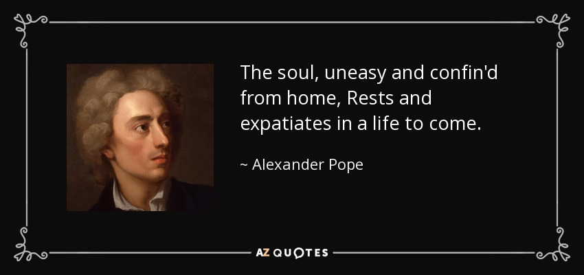 The soul, uneasy and confin'd from home, Rests and expatiates in a life to come. - Alexander Pope
