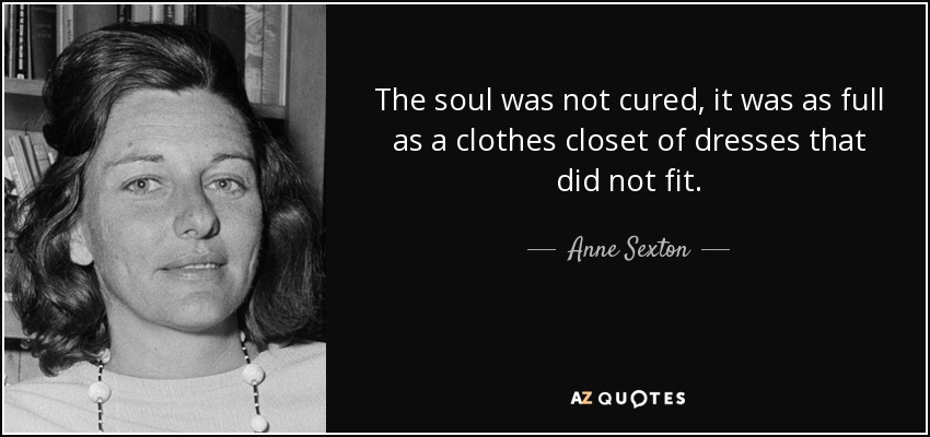 The soul was not cured, it was as full as a clothes closet of dresses that did not fit. - Anne Sexton