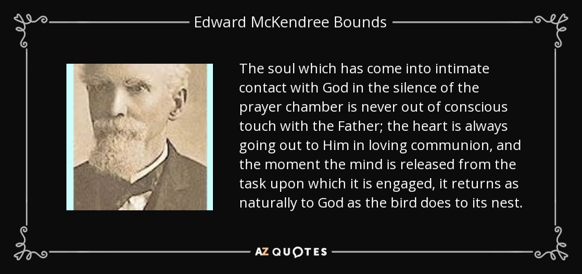 The soul which has come into intimate contact with God in the silence of the prayer chamber is never out of conscious touch with the Father; the heart is always going out to Him in loving communion, and the moment the mind is released from the task upon which it is engaged, it returns as naturally to God as the bird does to its nest. - Edward McKendree Bounds