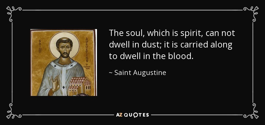 The soul, which is spirit, can not dwell in dust; it is carried along to dwell in the blood. - Saint Augustine