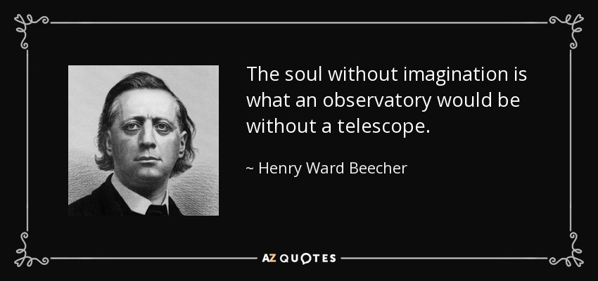 The soul without imagination is what an observatory would be without a telescope. - Henry Ward Beecher