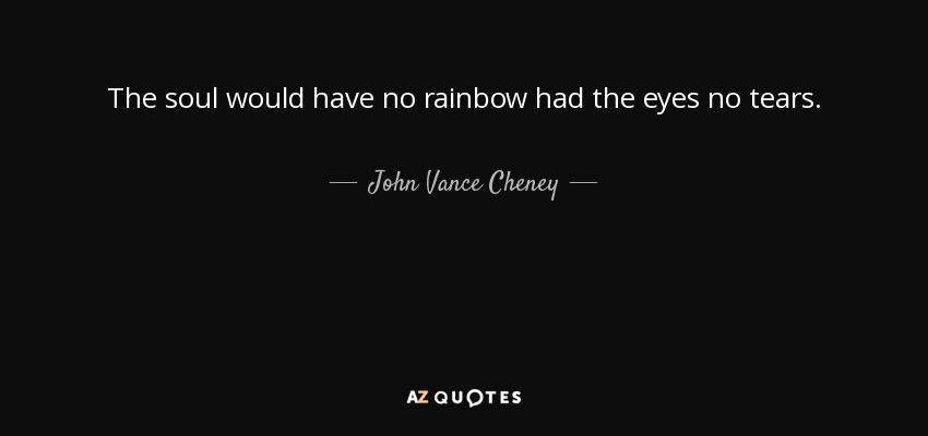 The soul would have no rainbow had the eyes no tears. - John Vance Cheney