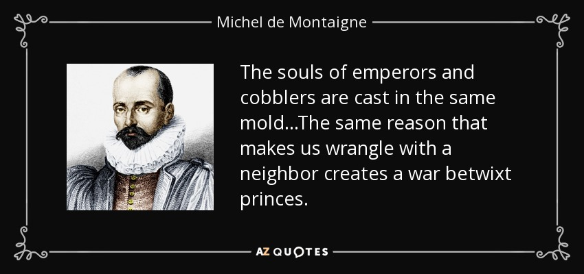 The souls of emperors and cobblers are cast in the same mold. The same reason that makes us wrangle with a neighbor creates a war betwixt princes. - Michel de Montaigne