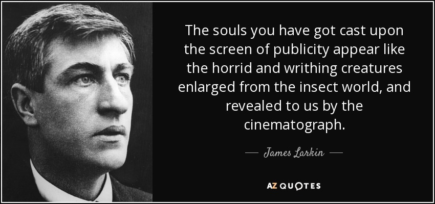 The souls you have got cast upon the screen of publicity appear like the horrid and writhing creatures enlarged from the insect world, and revealed to us by the cinematograph. - James Larkin