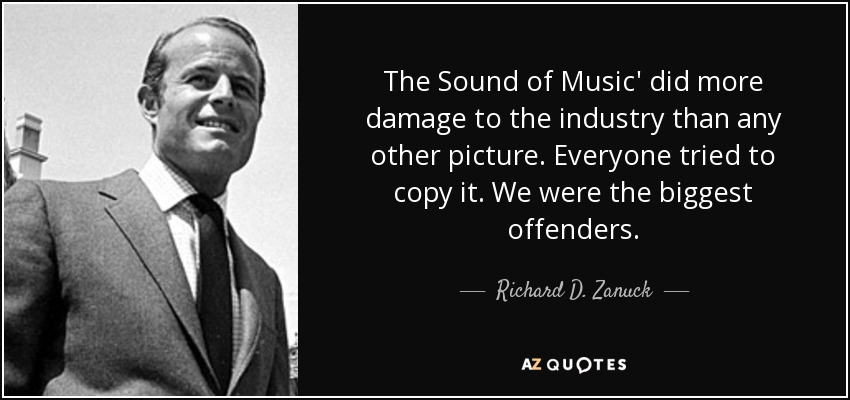 The Sound of Music' did more damage to the industry than any other picture. Everyone tried to copy it. We were the biggest offenders. - Richard D. Zanuck