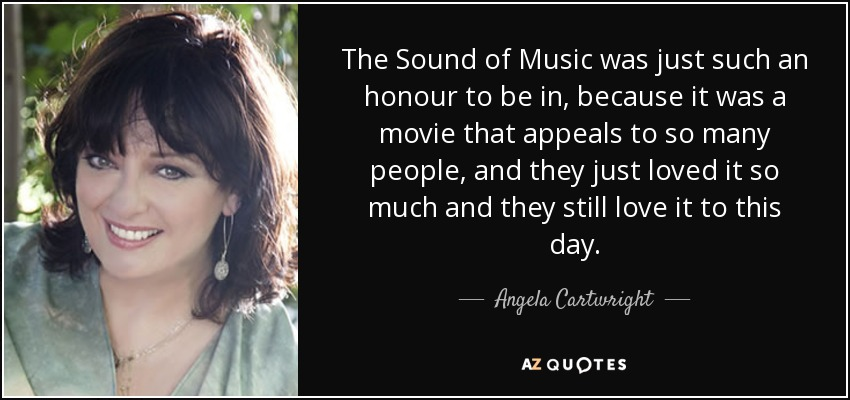 The Sound of Music was just such an honour to be in, because it was a movie that appeals to so many people, and they just loved it so much and they still love it to this day. - Angela Cartwright