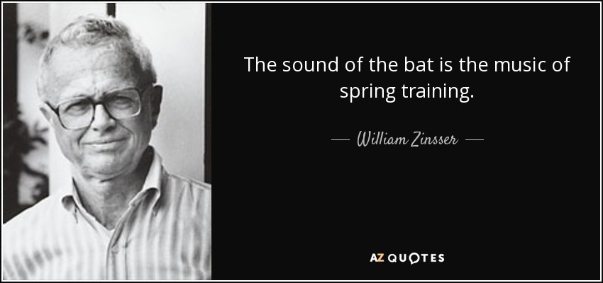 The sound of the bat is the music of spring training. - William Zinsser