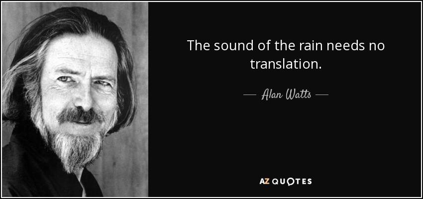 The sound of the rain needs no translation. - Alan Watts
