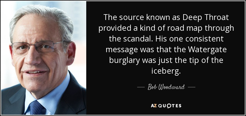 The source known as Deep Throat provided a kind of road map through the scandal. His one consistent message was that the Watergate burglary was just the tip of the iceberg. - Bob Woodward