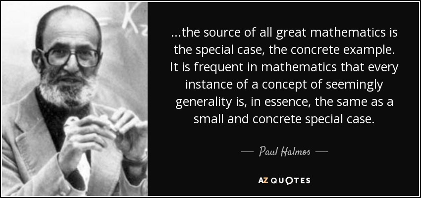 ...the source of all great mathematics is the special case, the concrete example. It is frequent in mathematics that every instance of a concept of seemingly generality is, in essence, the same as a small and concrete special case. - Paul Halmos