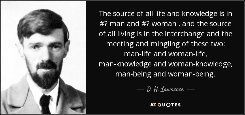The source of all life and knowledge is in # man and # woman , and the source of all living is in the interchange and the meeting and mingling of these two: man-life and woman-life, man-knowledge and woman-knowledge , man-being and woman-being. - D. H. Lawrence