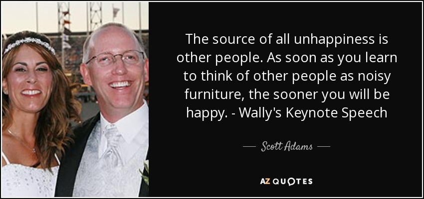The source of all unhappiness is other people. As soon as you learn to think of other people as noisy furniture, the sooner you will be happy. - Wally's Keynote Speech - Scott Adams