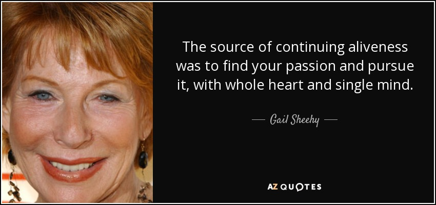 The source of continuing aliveness was to find your passion and pursue it, with whole heart and single mind. - Gail Sheehy