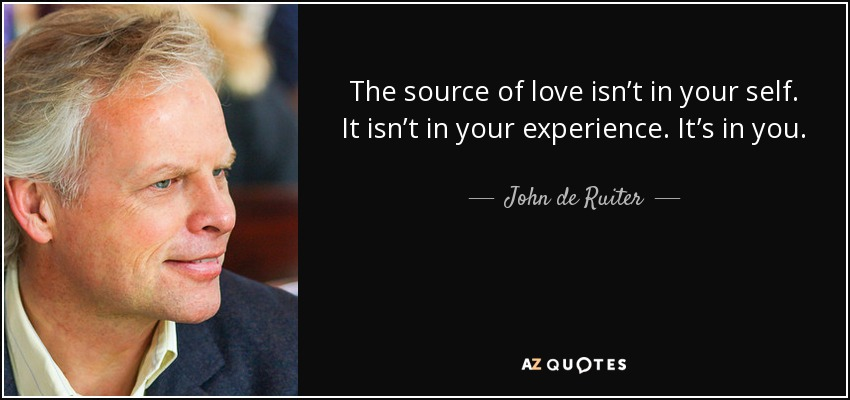The source of love isn't in your self. It isn't in your experience. It's in you. - John de Ruiter