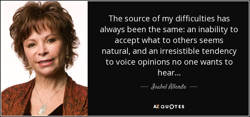 The source of my difficulties has always been the same: an inability to accept what to others seems natural, and an irresistible tendency to voice opinions no one wants to hear . . . - Isabel Allende