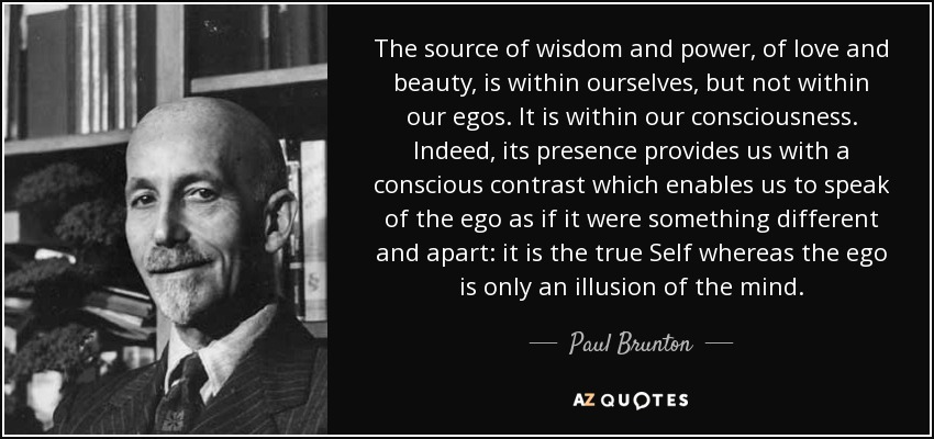 The source of wisdom and power, of love and beauty, is within ourselves, but not within our egos. It is within our consciousness. Indeed, its presence provides us with a conscious contrast which enables us to speak of the ego as if it were something different and apart: it is the true Self whereas the ego is only an illusion of the mind. - Paul Brunton