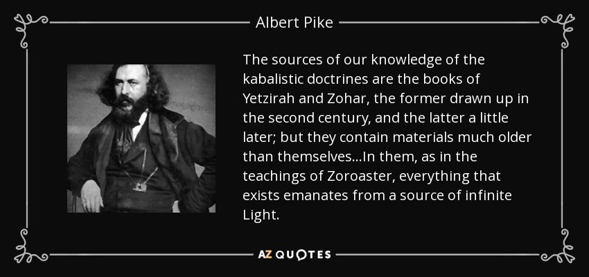 The sources of our knowledge of the kabalistic doctrines are the books of Yetzirah and Zohar, the former drawn up in the second century, and the latter a little later; but they contain materials much older than themselves...In them, as in the teachings of Zoroaster, everything that exists emanates from a source of infinite Light. - Albert Pike