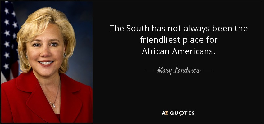 The South has not always been the friendliest place for African-Americans. - Mary Landrieu