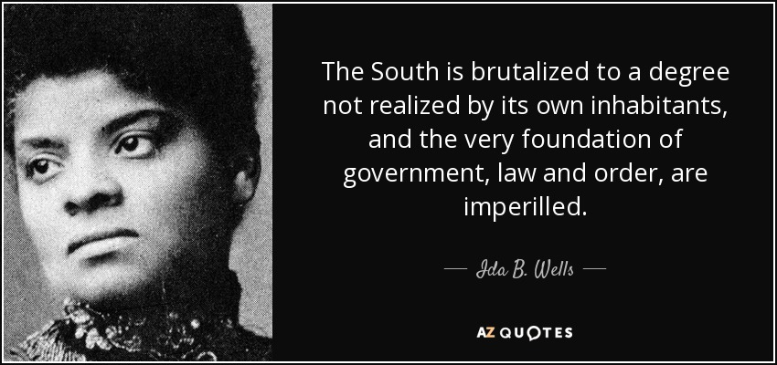 The South is brutalized to a degree not realized by its own inhabitants, and the very foundation of government, law and order, are imperilled. - Ida B. Wells