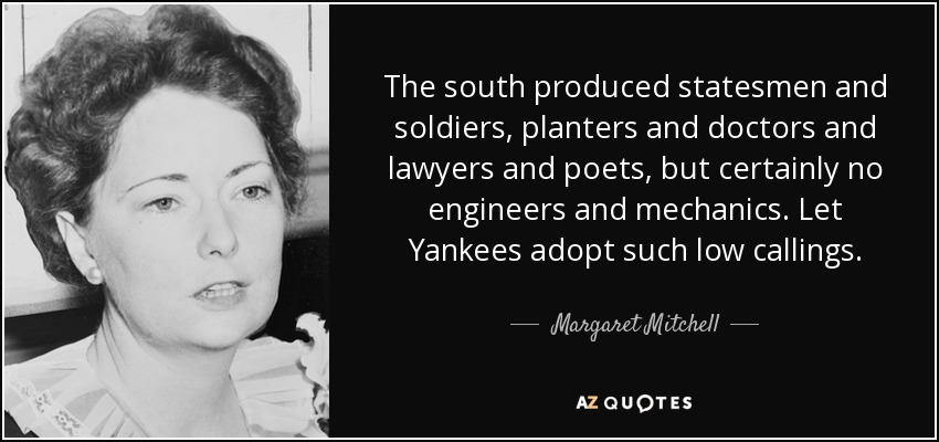 The south produced statesmen and soldiers, planters and doctors and lawyers and poets, but certainly no engineers and mechanics. Let Yankees adopt such low callings. - Margaret Mitchell