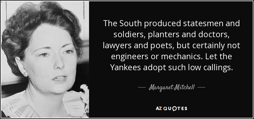 The South produced statesmen and soldiers, planters and doctors, lawyers and poets, but certainly not engineers or mechanics. Let the Yankees adopt such low callings. - Margaret Mitchell