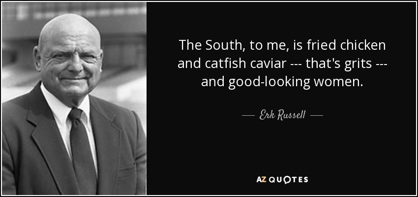 The South, to me, is fried chicken and catfish caviar --- that's grits --- and good-looking women. - Erk Russell