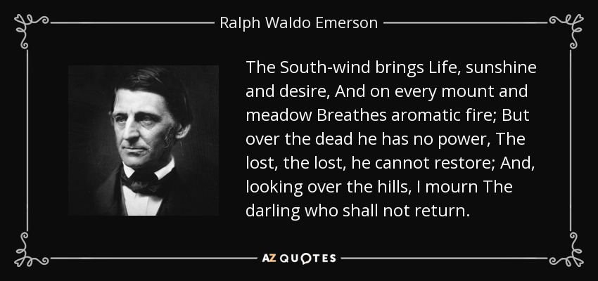 The South-wind brings Life, sunshine and desire, And on every mount and meadow Breathes aromatic fire; But over the dead he has no power, The lost, the lost, he cannot restore; And, looking over the hills, I mourn The darling who shall not return. - Ralph Waldo Emerson