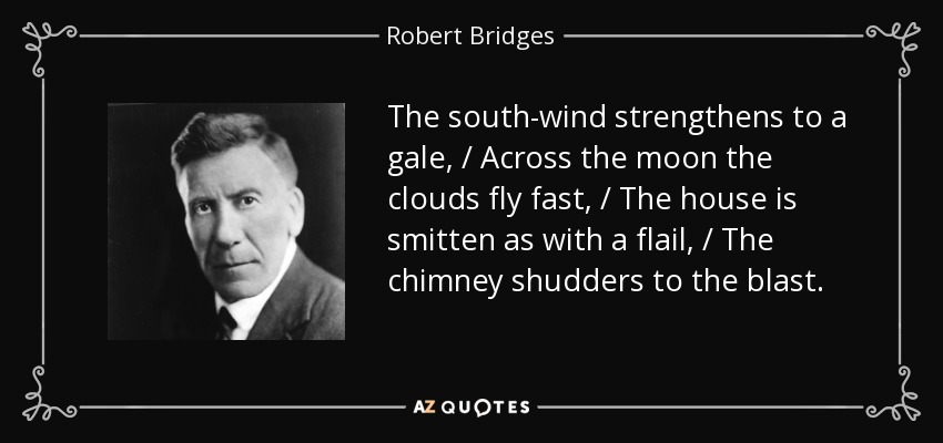 The south-wind strengthens to a gale, / Across the moon the clouds fly fast, / The house is smitten as with a flail, / The chimney shudders to the blast. - Robert Bridges