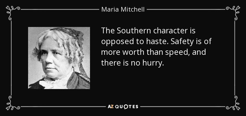 The Southern character is opposed to haste. Safety is of more worth than speed, and there is no hurry. - Maria Mitchell