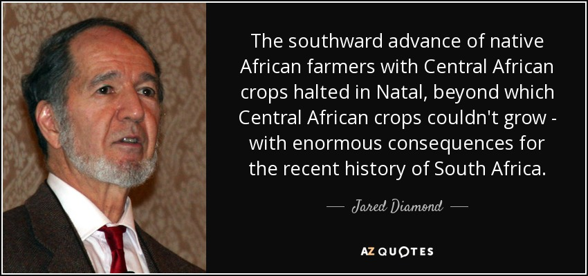 The southward advance of native African farmers with Central African crops halted in Natal, beyond which Central African crops couldn't grow - with enormous consequences for the recent history of South Africa. - Jared Diamond